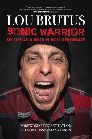 Lou Brutus Sonic Warrior: My Life as a Rock N Roll Reprobate: Tales of Sex, Drugs, and Vomiting at Inopportune Moments